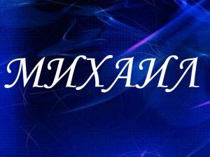 Михаил, значение имени, характер и судьба для мальчиков