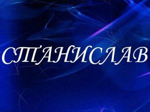 Станислав, значение имени, характер и судьба для мальчиков