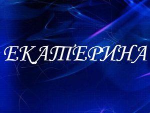 Екатерина значение имени, характер и судьба для девочек