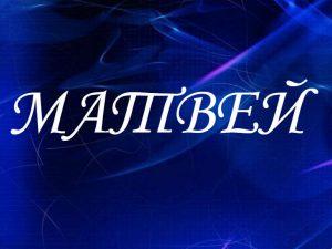 Матвей, значение имени, характер и судьба для мальчиков