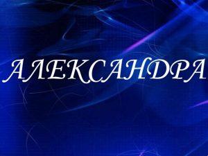 Александра, значение имени, характер и судьба для девочек